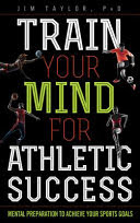 Train your mind for athletic success: mental preparation to achieve your sports goals, by Jim Taylor