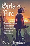 Girls on fire : transformative heroines in young adult dystopian literature by Sarah Hentges